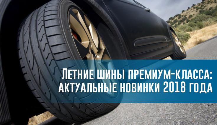 Летние шины премиум-класса: актуальные новинки 2018 года - rezina.cc